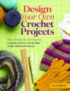 Design Your Own Crochet Projects: Magic Formulas for Creating Custom Scarves, Cowls, Hats, Socks, Mittens & Gloves - Sara Delaney
