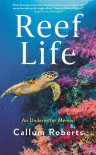Reef Life: An Underwater Memoir - Callum Roberts