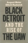 Black Detroit and the Rise of the UAW - August Meier, Elliott Rudwick