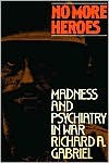 No More Heroes: Madness and Psychiatry In War - Richard A. Gabriel