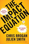 The Impact Equation: Are You Making Things Happen or Just Making Noise? - Chris Brogan, Julien Smith