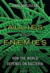 Allies and Enemies: How the World Depends on Bacteria - Anne Maczulak