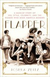 Flapper: A Madcap Story of Sex, Style, Celebrity, and the Women Who Made America Modern - Joshua Zeitz