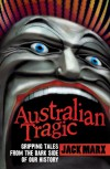 Australian Tragic: Gripping tales from the dark side of our history - Jack Marx