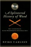 A Splintered History of Wood: Belt Sander Races, Blind Woodworkers, and Baseball Bats - Spike Carlsen