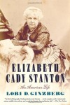 Elizabeth Cady Stanton: An American Life - Lori D. Ginzberg