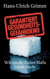 Garantiert gesundheitsgefährdend: Wie uns die Zucker-Mafia krank macht - Hans-Ulrich Grimm