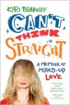 Can't Think Straight: A Memoir of Mixed-Up Love - Kiri Blakeley