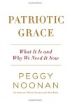Patriotic Grace: What It Is and Why We Need It Now - Peggy Noonan
