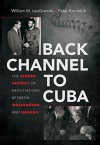 Back Channel to Cuba: The Hidden History of Negotiations between Washington and Havana - William M. LeoGrande, Peter Kornbluh