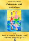 Dziadek to miał przerąbane czyli życie erotyczne dawniej i dziś wierszem krótkim spisane  - Antoni Karczewski