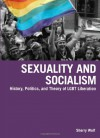 Sexuality and Socialism: History, Politics, and Theory of LGBT Liberation - Sherry Wolf