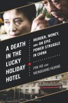 A Death in the Lucky Holiday Hotel: Murder, Money, and an Epic Power Struggle in China - Pin Ho, Wenguang Huang