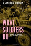 What Soldiers Do: Sex and the American GI in World War II France - Mary Louise Roberts