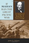 If Mahan Ran the Great Pacific War: An Analysis of World War II Naval Strategy - John A. Adams Jr.