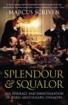 Splendour & Squalor: The Disgrace and Disintegration of Three Aristocratic Dynasties - Marcus Scriven