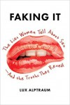 Faking It: The Lies Women Tell about Sex--And the Truths They Reveal - Lux Alptraum