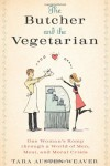 The Butcher and the Vegetarian: One Woman's Romp Through a World of Men, Meat, and Moral Crisis - Tara Austen Weaver
