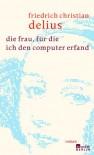 Die Frau, Für Die Ich Den Computer Erfand: Roman - Friedrich Christian Delius