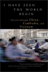 I Have Seen the World Begin: Travels through China, Cambodia, and Vietnam - Carsten Jensen, Barbara Haveland