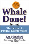 Whale Done!: The Power of Positive Relationships - Kenneth Blanchard,  Jim Ballard,  Thad Lacinak,  Chuck Tompkins