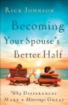 Becoming Your Spouse's Better Half: Why Differences Make a Marriage Great - Rick Johnson