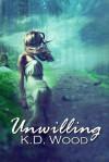 Unwilling - K.D. Wood