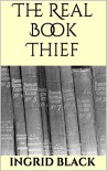 The Real Book Thief (How To Steal Another Author's Work And Nearly Get Away With It) - Ingrid Black