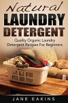 Natural Laundry Detergent: Quality Organic Laundry Detergent Recipes For Beginners - Jane Eakins