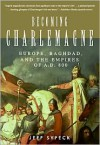 Becoming Charlemagne: Europe, Baghdad, and the Empires of A. D. 800 - Jeff Sypeck