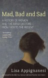 Mad, Bad and Sad: A History of Women and the Mind Doctors from 1800 to the Present - Lisa Appignanesi