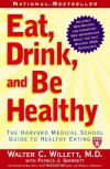Eat, Drink, and Be Healthy: The Harvard Medical School Guide to Healthy Eating - Walter C. Willett, Patrick J. Skerrett