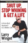Shut Up, Stop Whining, and Get a Life: A Kick-Butt Approach to a Better Life - Larry Winget