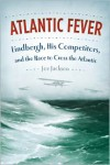 Atlantic Fever: Lindbergh, His Competitors, and the Race to Cross the Atlantic - Joe Jackson