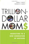 Trillion-Dollar Moms: Marketing to a New Generation of Mothers - Maria Bailey;Bonnie Ulman