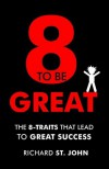 8 to Be Great: The 8-Traits That Lead to Great Success - Richard St. John