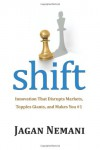 Shift: Innovation That Disrupts Markets, Topples Giants and Makes You #1 - Jagan Nemani