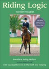 Riding Logic: Transform Riding Skills to Art on Horseback with Classical Lessons in Flatwork and Jumping - Wilhelm Museler