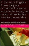 In the future 14 years from now poor humans will have no value in the society as robots will make their inventors more richer: automation, machines taking over our jobs... - Mohammed   RAJ ABDULLAH