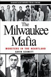 The Milwaukee Mafia: Mobsters in the Heartland - Gavin Schmitt