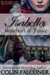 Isabella: Braveheart of France - Colin Falconer