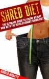 Shred Diet: The Ultimate Guide to Losing Weight NOW with the Revolutionary Shred Diet - Amber Norato