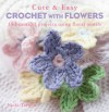 Cute and Easy Crochet with Flowers: 35 Beautiful Projects Using Floral Motifs - Nicki Trench
