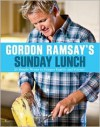 Gordon Ramsay's Sunday Lunch: 25 Simple Menus to Pamper Family and Friends - Gordon Ramsay