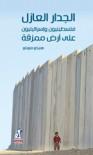 الجدار العازل: فلسطينيون وإسرائيليون على أرض ممزقة - Heiko Flottau, عبير مجاهد