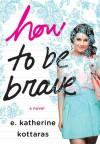 How to Be Brave - E. Katherine Kottaras