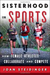 Sisterhood in Sports: How Female Athletes Collaborate and Compete - Joan Steidinger