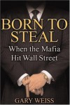Born to Steal: When the Mafia Hit Wall Street - Gary Weiss