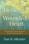 Healing the Wounded Heart: The Heartache of Sexual Abuse and the Hope of Transformation - Dan B. Allender