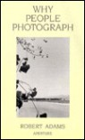 Why People Photograph: Selected Essays and Reviews - Robert  Adams
